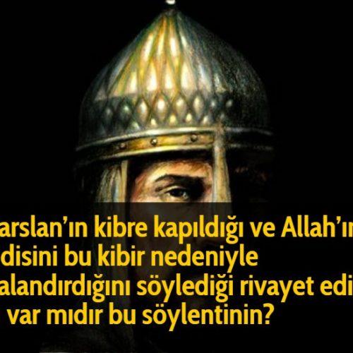 Alparslan'ın kibre kapıldığı ve Allah'ın kendisini bu kibir nedeniyle cezalandırdığını söylediği rivayet edilir. Aslı var mıdır bu söylentinin?