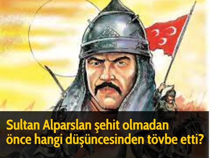 Sultan Alparslan şehit olmadan önce hangi düşüncesinden tövbe etti?