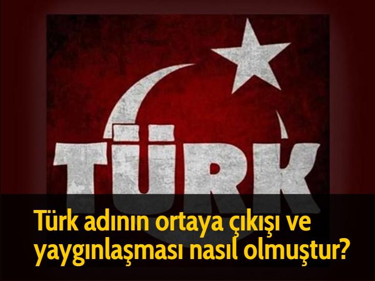 Türk adının ortaya çıkışı ve yaygınlaşması nasıl olmuştur?
