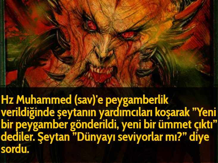 """Hz Muhammed (sav)'e peygamberlik verildiğinde şeytanın yardımcıları koşarak """"Yeni bir peygamber gönderildi, yeni bir ümmet çıktı"""" dediler. Şeytan """"Dünyayı seviyorlar mı?"""" diye sordu."""