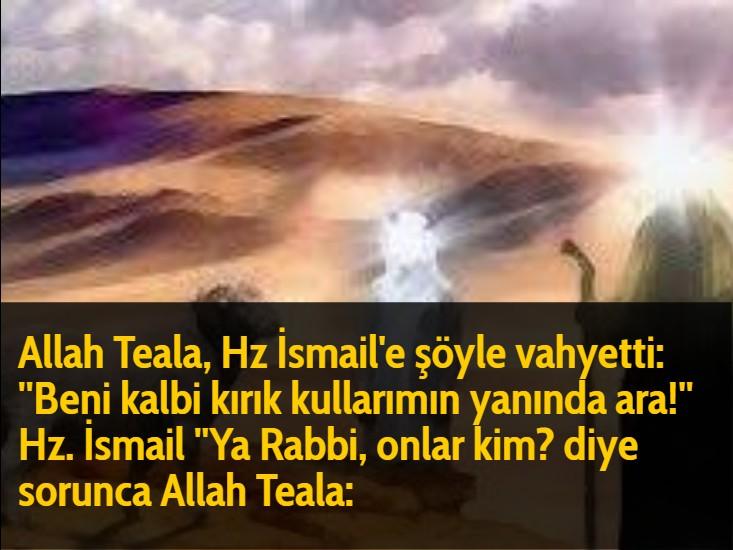 Allah Teala, Hz İsmail'e şöyle vahyetti: ''Beni kalbi kırık kullarımın yanında ara!'' Hz. İsmail ''Ya Rabbi, onlar kim? diye sorunca Allah Teala: