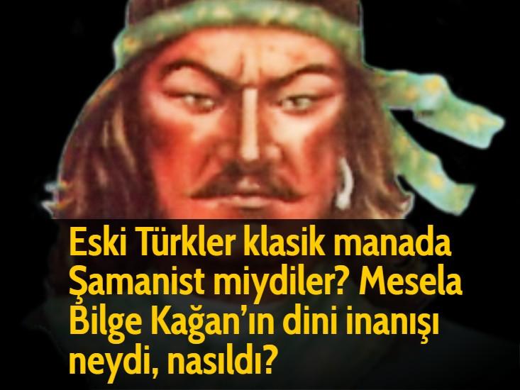 Eski Türkler klasik manada Şamanist miydiler? Mesela Bilge Kağan'ın dini inanışı neydi, nasıldı?