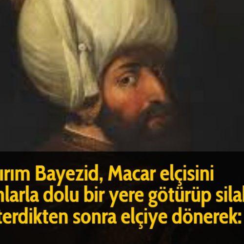 Yıldırım Bayezid, Macar elçisini silahlarla dolu bir yere götürüp silahları gösterdikten sonra elçiye dönerek: