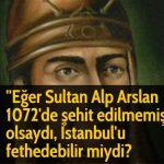 ''Eğer Sultan Alp Arslan 1072'de şehit edilmemiş olsaydı, İstanbul'u fethedebilir miydi?