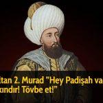 Sultan 2. Murad ''Hey Padişah vaden yakındır! Tövbe et!''