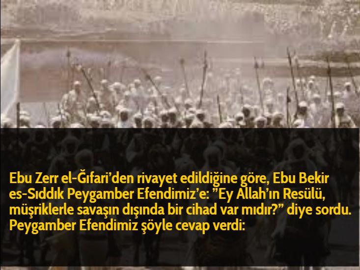 """Ebu Zerr el-Ğıfari'den rivayet edildiğine göre, Ebu Bekir es-Sıddık Peygamber Efendimiz'e: """"Ey Allah'ın Resülü, müşriklerle savaşın dışında bir cihad var mıdır?""""diye sordu. Peygamber Efendimiz şöyle cevap verdi:"""