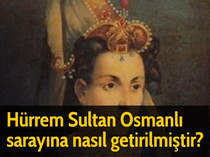 Hürrem Sultan Osmanlı sarayına nasıl getirilmiştir?