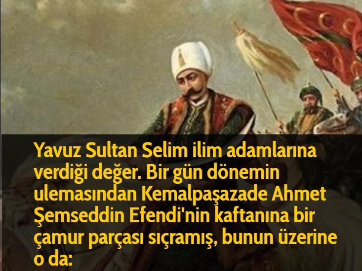 Yavuz Sultan Selim ilim adamlarına verdiği değer. Bir gün dönemin ulemasından Kemalpaşazade Ahmet Şemseddin Efendi'nin kaftanına bir çamur parçası sıçramış, bunun üzerine o da: