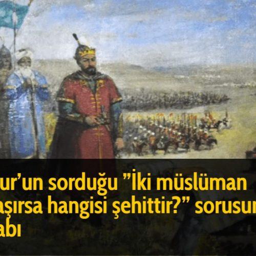 Timur'un sorduğu ''İki müslüman savaşırsa hangisi şehittir?'' sorusunun cevabı