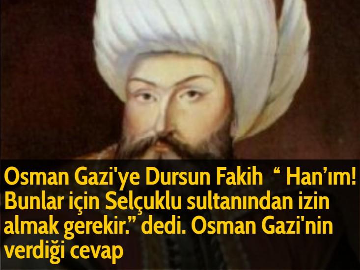 """Osman Gazi'ye Dursun Fakih '' Han'ım! Bunlar için Selçuklu sultanından izin almak gerekir."""" dedi. Osman Gazi'nin verdiği cevap"""