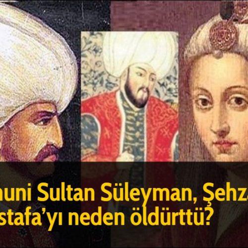 Kanuni Sultan Süleyman, Şehzade Mustafa'yı neden öldürttü?