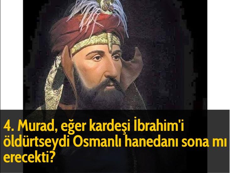 4. Murad, eğer kardeşi İbrahim'i öldürtseydi Osmanlı hanedanı sona mı erecekti?