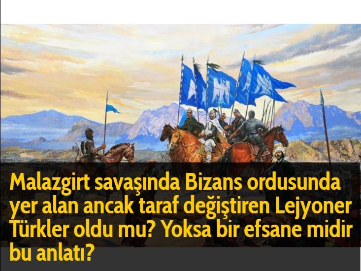 Malazgirt savaşında Bizans ordusunda yer alan ancak taraf değiştiren Lejyoner Türkler oldu mu? Yoksa bir efsane midir bu anlatı?