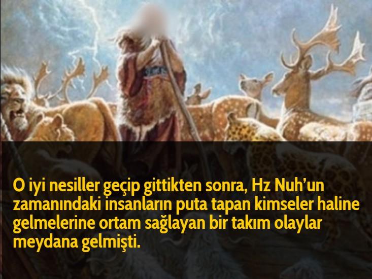O iyi nesiller geçip gittikten sonra, Hz Nuh'un zamanındaki insanların puta tapan kimseler haline gelmelerine ortam sağlayan bir takım olaylar meydana gelmişti.