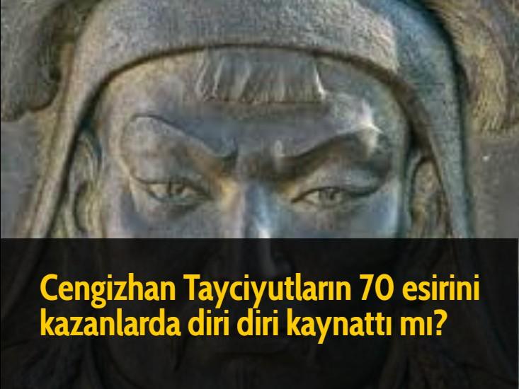 Cengizhan Tayciyutların 70 esirini kazanlarda diri diri kaynattı mı?