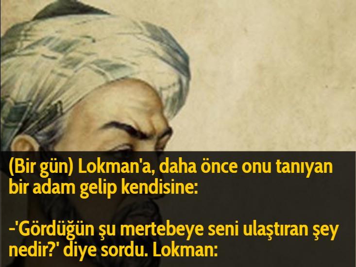 (Bir gün) Lokman'a, daha önce onu tanıyan bir adam gelip kendisine:  -'Gördüğün şu mertebeye seni ulaştıran şey nedir?' diye sordu. Lokman:
