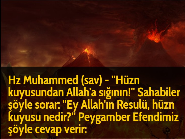 Hz Muhammed (sav) - ''Hüzn kuyusundan Allah'a sığının!'' Sahabiler şöyle sorar: ''Ey Allah'ın Resulü, hüzn kuyusu nedir?'' Peygamber Efendimiz şöyle cevap verir: