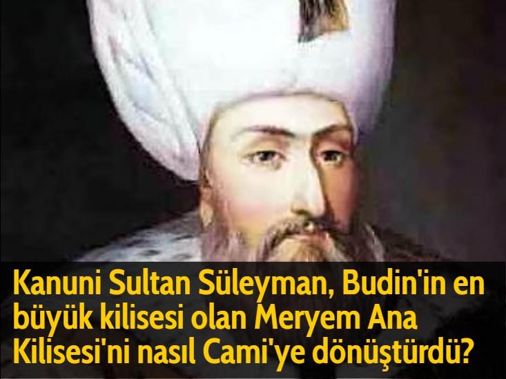 Kanuni Sultan Süleyman, Budin'in en büyük kilisesi olan Meryem Ana Kilisesi'ni nasıl Cami'ye dönüştürdü?