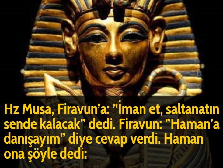 Hz Musa, Firavun'a: ''İman et, saltanatın sende kalacak'' dedi. Firavun: ''Haman'a danışayım'' diye cevap verdi. Haman ona şöyle dedi: