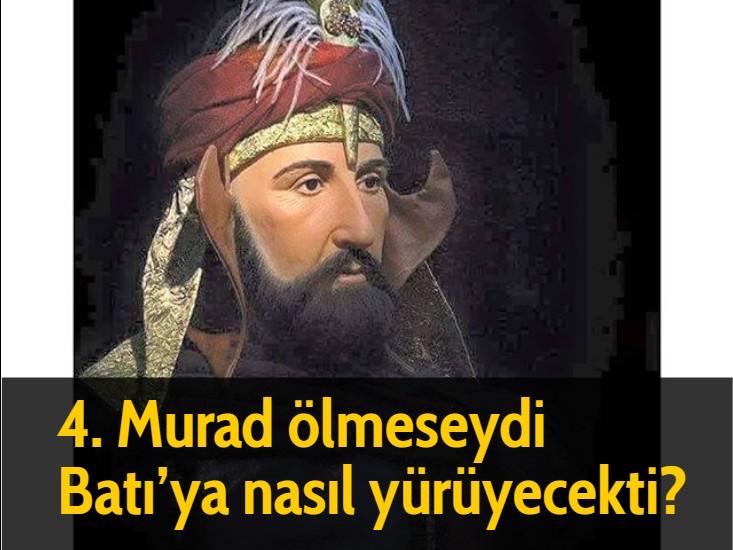 4. Murad ölmeseydi Batı'ya nasıl yürüyecekti?