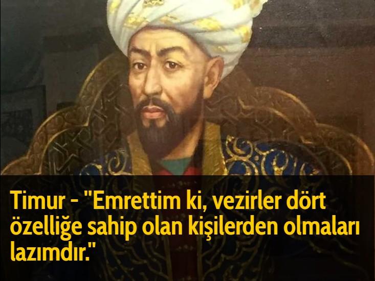 Timur - ''Emrettim ki, vezirler dört özelliğe sahip olan kişilerden olmaları lazımdır.''