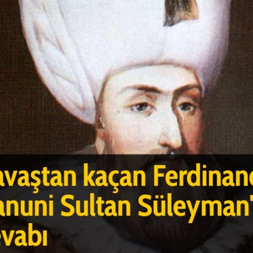 Savaştan kaçan Ferdinand'a Kanuni Sultan Süleyman'ın cevabı
