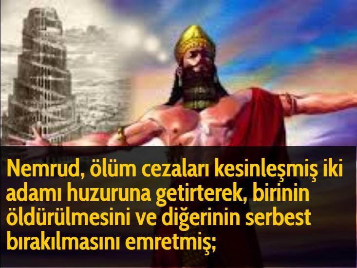 Nemrud, ölüm cezaları kesinleşmiş iki adamı huzuruna getirterek, birinin öldürülmesini ve diğerinin serbest bırakılmasını emretmiş;