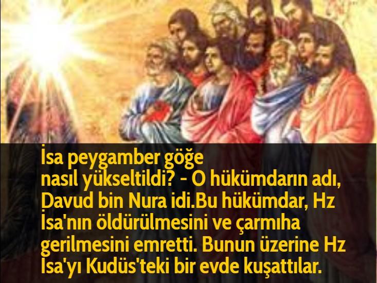 İsa peygamber göğe nasıl yükseltildi? - O hükümdarın adı, Davud bin Nura idi.Bu hükümdar, Hz İsa'nın öldürülmesini ve çarmıha gerilmesini emretti. Bunun üzerine Hz İsa'yı Kudüs'teki bir evde kuşattılar.