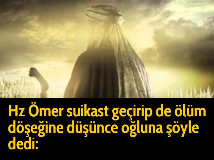 Hz Ömer suikast geçirip de ölüm döşeğine düşünce oğluna şöyle dedi: