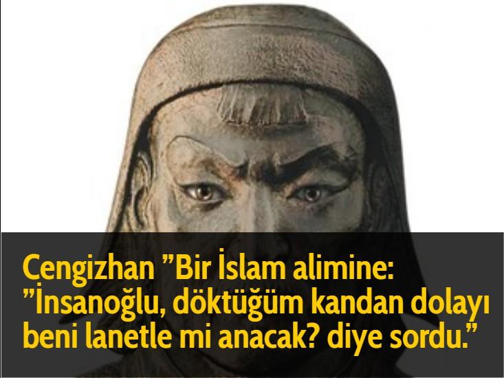 Cengizhan ''Bir İslam alimine: ''İnsanoğlu, döktüğüm kandan dolayı beni lanetle mi anacak? diye sordu.''