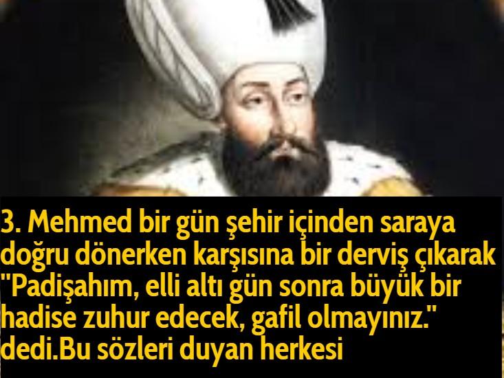 3. Mehmed bir gün şehir içinden saraya doğru dönerken karşısına bir derviş çıkarak ''Padişahım, elli altı gün sonra büyük bir hadise zuhur edecek, gafil olmayınız.'' dedi.Bu sözleri duyan herkesi