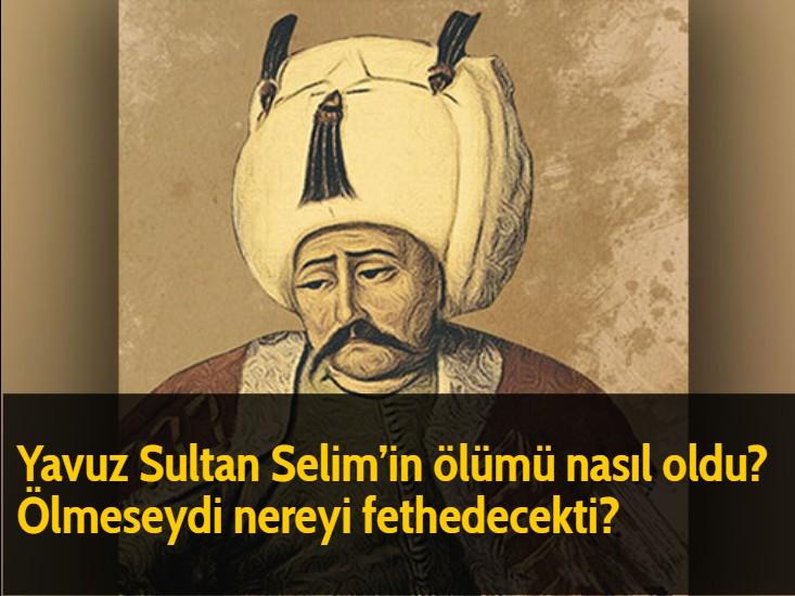 Yavuz Sultan Selim'in ölümü nasıl oldu? Ölmeseydi nereyi fethedecekti?