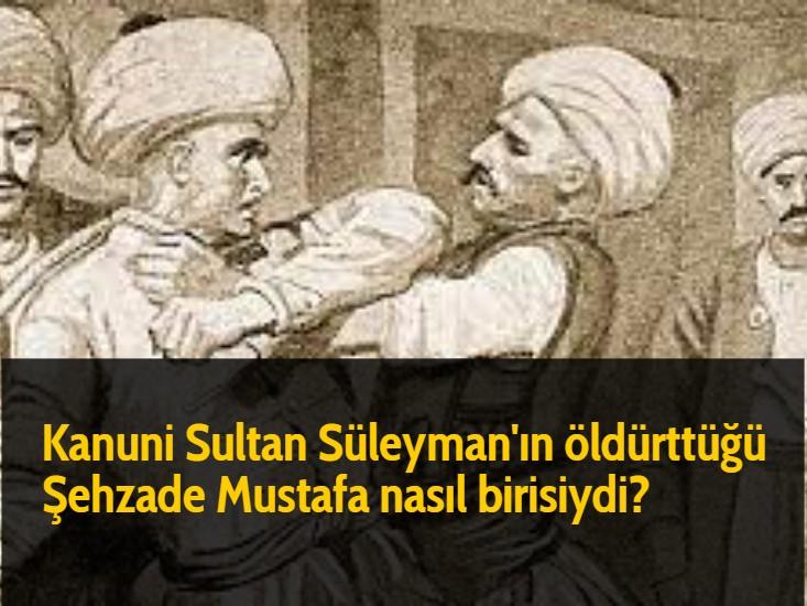 Kanuni Sultan Süleyman'ın öldürttüğü Şehzade Mustafa nasıl birisiydi?