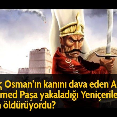 Genç Osman'ın kanını dava eden Abaza Mehmed Paşa yakaladığı Yeniçerileri niçin öldürüyordu?