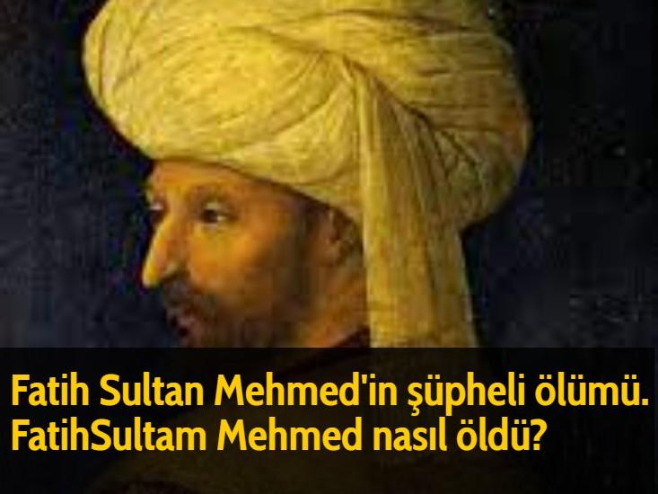 Fatih Sultan Mehmed'in şüpheli ölümü. Fatih Sultan Mehmed nasıl öldü?