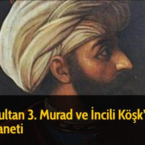 Sultan 3. Murad ve İncili Köşk'ün Laneti