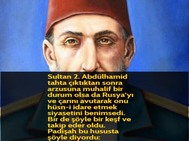 Sultan 2. Abdülhamid tahta çıktıktan sonra arzusuna muhalif bir durum olsa da Rusya'yı ve çarını avutarak onu hüsn-i idare etmek siyasetini benimsedi. Bir de şöyle bir keşf ve takip eder oldu. Padişah bu hususta şöyle diyordu: