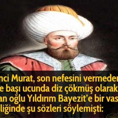 Birinci Murat, son nefesini vermeden önce başı ucunda diz çökmüş olarak duran oğlu Yıldırım Bayezit'e bir vasiyet niteliğinde şu sözleri söylemişti: