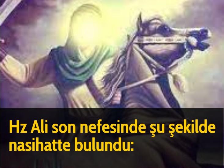 Hz Ali son nefesinde şu şekilde nasihatte bulundu: