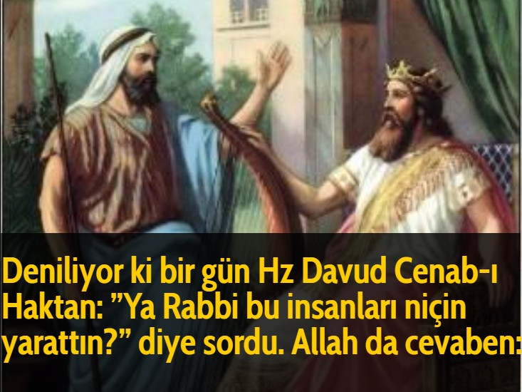 Hz Davud Cenab-ı Haktan: ''Ya Rabbi bu insanları niçin yarattın?'' diye sordu. Allah da cevaben: