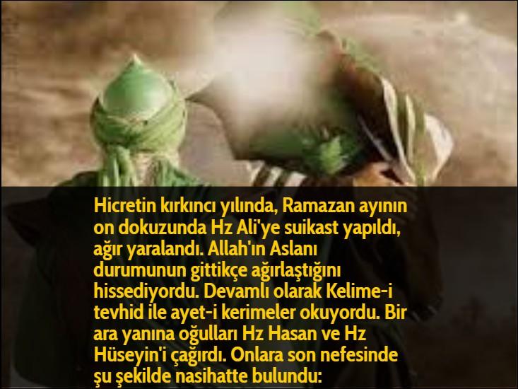 Hicretin kırkıncı yılında, Ramazan ayının on dokuzunda Hz Ali'ye suikast yapıldı, ağır yaralandı. Allah'ın Aslanı durumunun gittikçe ağırlaştığını hissediyordu. Devamlı olarak Kelime-i tevhid ile ayet-i kerimeler okuyordu. Bir ara yanına oğulları Hz Hasan ve Hz Hüseyin'i çağırdı. Onlara son nefesinde şu şekilde nasihatte bulundu: