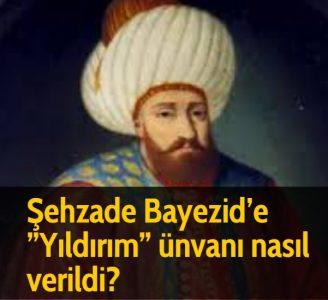 Şehzade Bayezid'e ''Yıldırım'' ünvanı nasıl verildi?