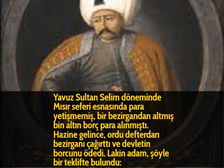 Yavuz Sultan Selim döneminde Mısır seferi esnasında para yetişmemiş, bir bezirgandan altmış bin altın borç para alınmıştı. Hazine gelince, ordu defterdarı bezirganı çağırttı ve devletin borcunu ödedi. Lakin adam, şöyle bir teklifte bulundu: