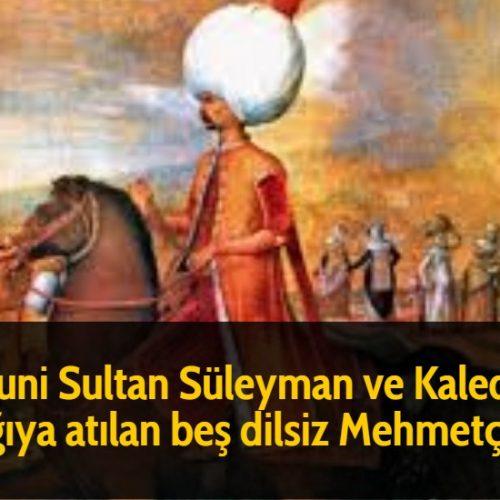 Kanuni Sultan Süleyman ve Kaleden aşağıya atılan beş dilsiz Mehmetçik