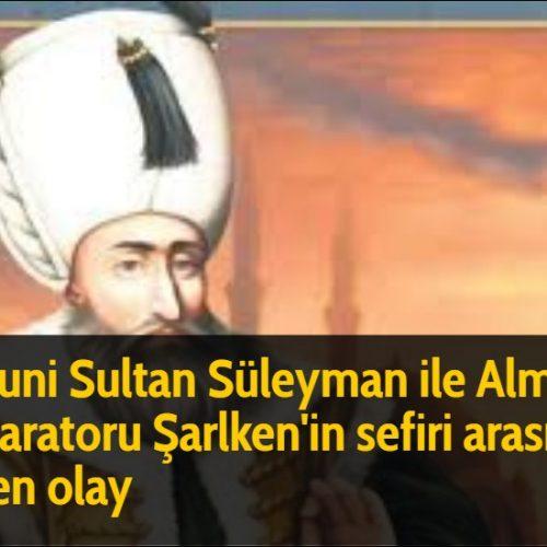 Kanuni Sultan Süleyman ile Alman İmparatoru Şarlken'in sefiri arasında geçen olay