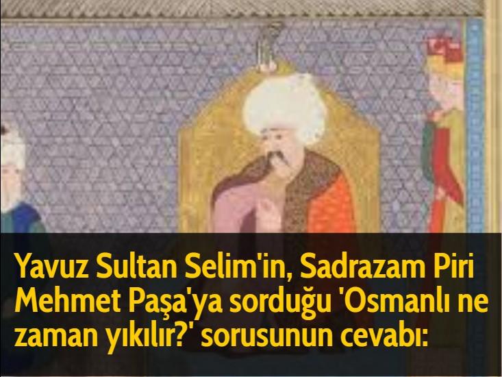Yavuz Sultan Selim'in, Sadrazam Piri Mehmet Paşa'ya sorduğu 'Osmanlı ne zaman yıkılır?' sorusunun cevabı: