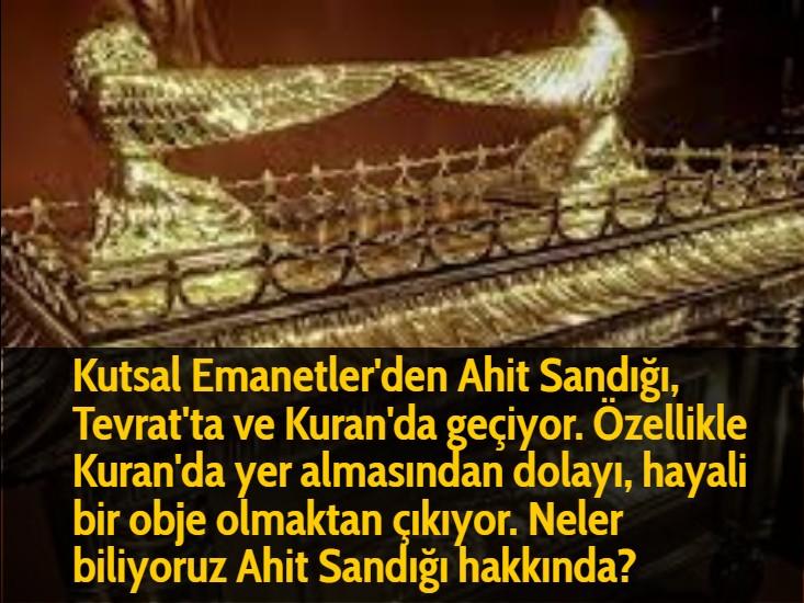 Kutsal Emanetler'den Ahit Sandığı, Tevrat'ta ve Kuran'da geçiyor. Özellikle Kuran'da yer almasından dolayı, hayali bir obje olmaktan çıkıyor. Neler biliyoruz Ahit Sandığı hakkında?