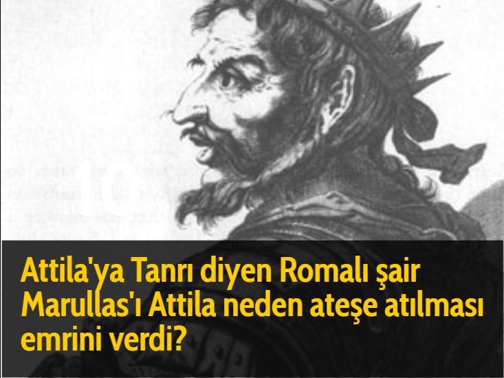 Attila'ya Tanrı diyen Romalı şair Marullas'ı Attila neden ateşe atılması emrini verdi?