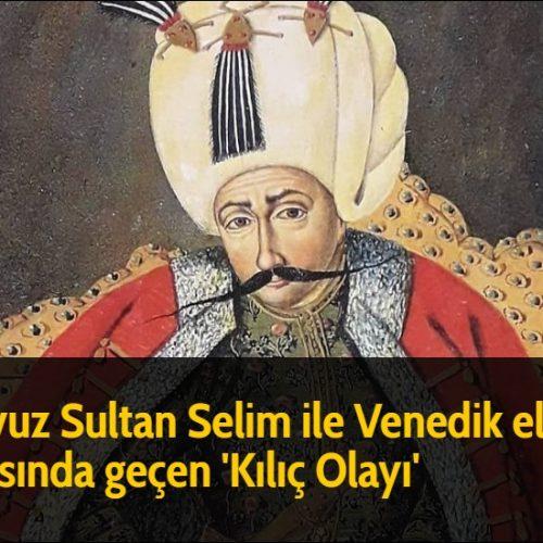 Yavuz Sultan Selim ile Venedik elçisi arasında geçen 'Kılıç Olayı'