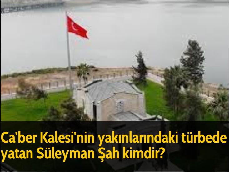 Ca'ber Kalesi'nin yakınlarındaki türbede yatan Süleyman Şah kimdir?
